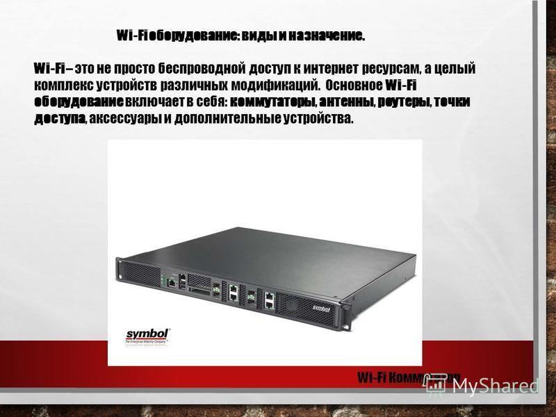 Wi-Fi оборудование: виды и назначение. Wi-Fi – это не просто беспроводной доступ к интернет ресурсам, а целый комплекс устройств различных модификаций. Основное Wi-Fi оборудование включает в себя: коммутаторы, антенны, роутеры, точки доступа, аксессу