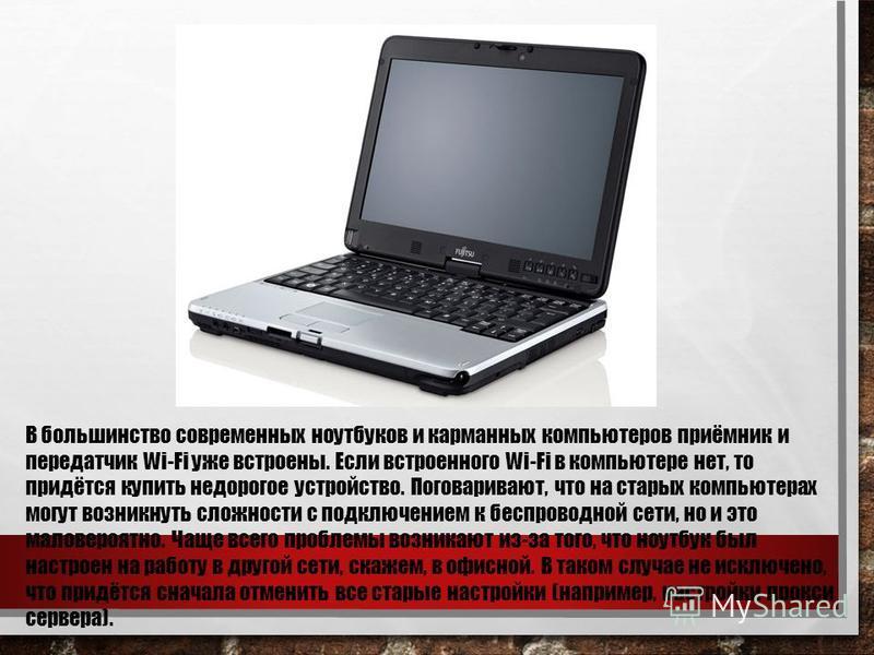 В большинство современных ноутбуков и карманных компьютеров приёмник и передатчик Wi-Fi уже встроены. Если встроенного Wi-Fi в компьютере нет, то придётся купить недорогое устройство. Поговаривают, что на старых компьютерах могут возникнуть сложности
