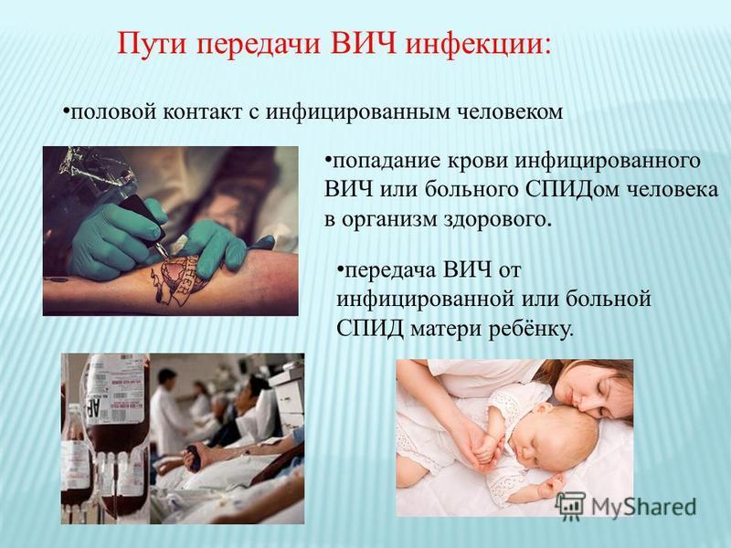 Пути передачи ВИЧ инфекции: половой контакт с инфицированным человеком передача ВИЧ от инфицированной или больной СПИД матери ребёнку. попадание крови инфицированного ВИЧ или больного СПИДом человека в организм здорового.