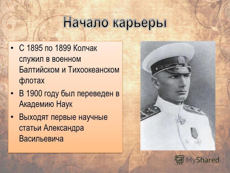 С 1895 по 1899 Колчак служил в военном Балтийском и Тихоокеанском флотах В 1900 году был переведен в Академию Наук Выходят первые научные статьи Александра Васильевича С 1895 по 1899 Колчак служил в военном Балтийском и Тихоокеанском флотах В 1900 го