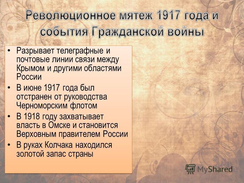 Разрывает телеграфные и почтовые линии связи между Крымом и другими областями России В июне 1917 года был отстранен от руководства Черноморским флотом В 1918 году захватывает власть в Омске и становится Верховным правителем России В руках Колчака нах