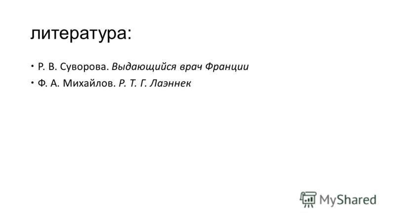 литература: Р. В. Суворова. Выдающийся врач Франции Ф. А. Михайлов. Р. Т. Г. Лаэннек
