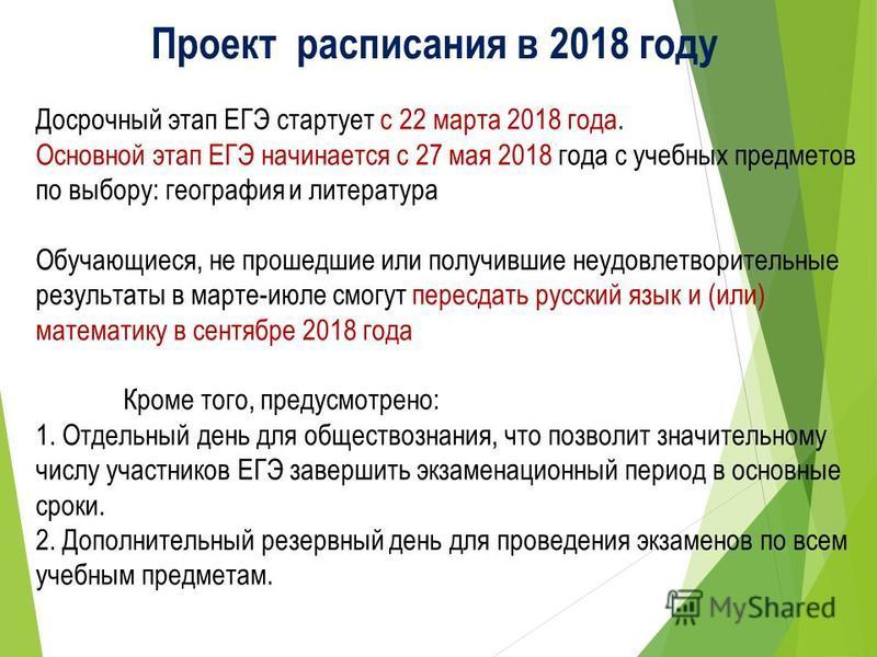 Проект расписания в 2018 году Досрочный этап ЕГЭ стартует с 22 марта 2018 года. Основной этап ЕГЭ начинается с 27 мая 2018 года с учебных предметов по выбору: география и литература Обучающиеся, не прошедшие или получившие неудовлетворительные резуль