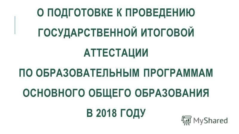 О ПОДГОТОВКЕ К ПРОВЕДЕНИЮ ГОСУДАРСТВЕННОЙ ИТОГОВОЙ АТТЕСТАЦИИ ПО ОБРАЗОВАТЕЛЬНЫМ ПРОГРАММАМ ОСНОВНОГО ОБЩЕГО ОБРАЗОВАНИЯ В 2018 ГОДУ