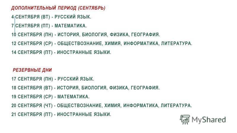 ДОПОЛНИТЕЛЬНЫЙ ПЕРИОД (СЕНТЯБРЬ) 4 СЕНТЯБРЯ (ВТ) - РУССКИЙ ЯЗЫК. 7 СЕНТЯБРЯ (ПТ) - МАТЕМАТИКА. 10 СЕНТЯБРЯ (ПН) - ИСТОРИЯ, БИОЛОГИЯ, ФИЗИКА, ГЕОГРАФИЯ. 12 СЕНТЯБРЯ (СР) - ОБЩЕСТВОЗНАНИЕ, ХИМИЯ, ИНФОРМАТИКА, ЛИТЕРАТУРА. 14 СЕНТЯБРЯ (ПТ) - ИНОСТРАННЫЕ