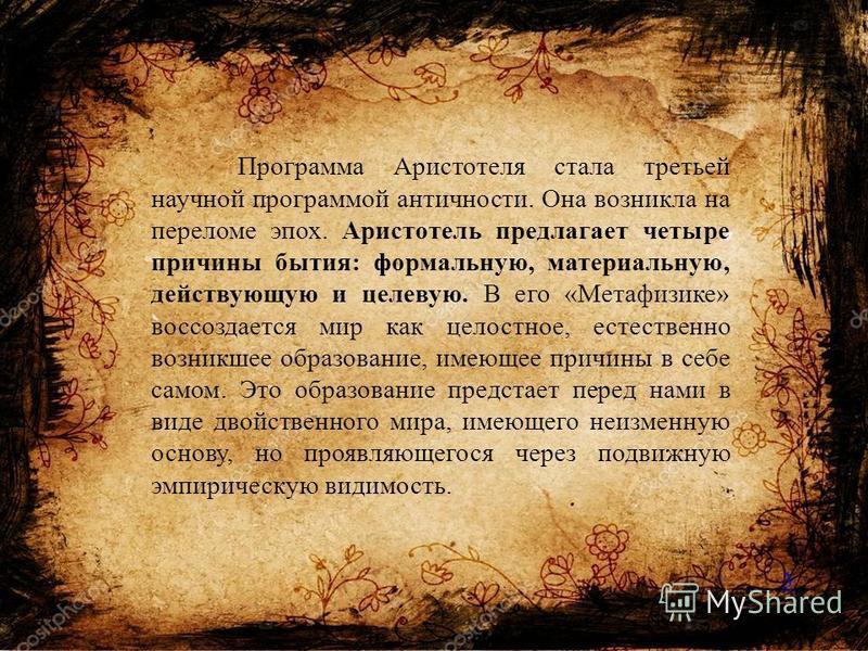 Программа Аристотеля стала третьей научной программой античности. Она возникла на переломе эпох. Аристотель предлагает четыре причины бытия: формальную, материальную, действующую и целевую. В его «Метафизике» воссоздается мир как целостное, естествен