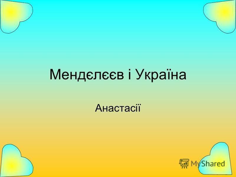 Мендєлєєв і Україна Анастасії
