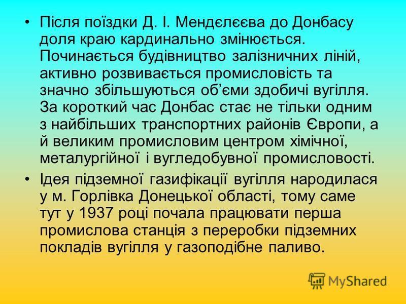 Після поїздки Д. І. Мендєлєєва до Донбасу доля краю кардинально змінюється. Починається будівництво залізничних ліній, активно розвивається промисловість та значно збільшуються обєми здобичі вугілля. За короткий час Донбас стає не тільки одним з найб