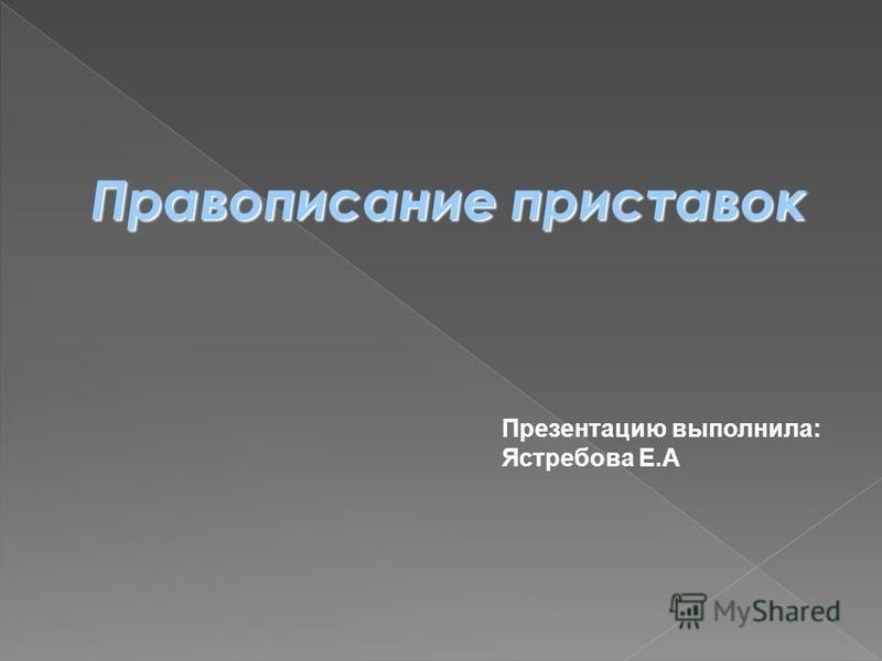 Правописание приставок Презентацию выполнила: Ястребова Е.А