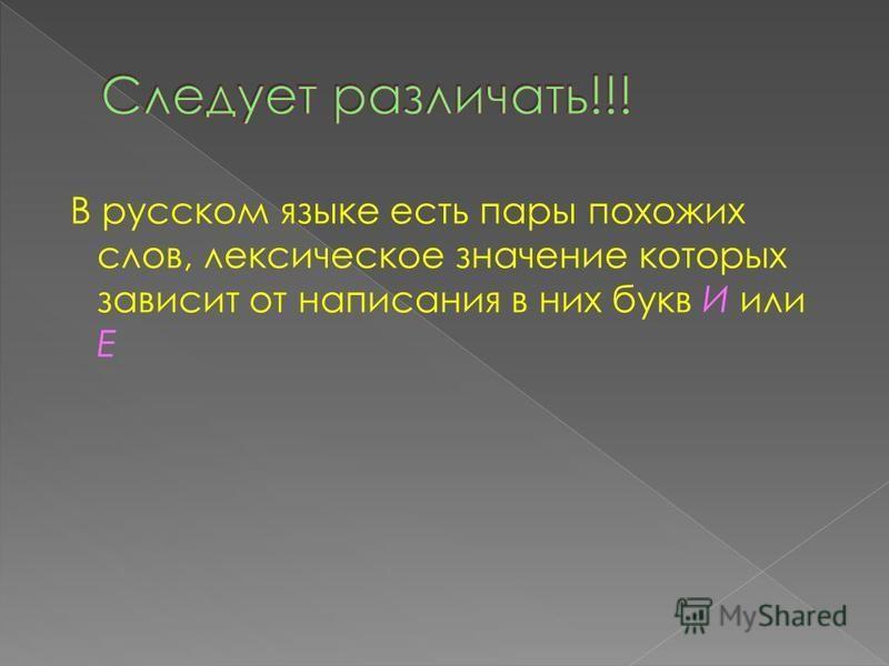 В русском языке есть пары похожих слов, лексическое значение которых зависит от написания в них букв И или Е
