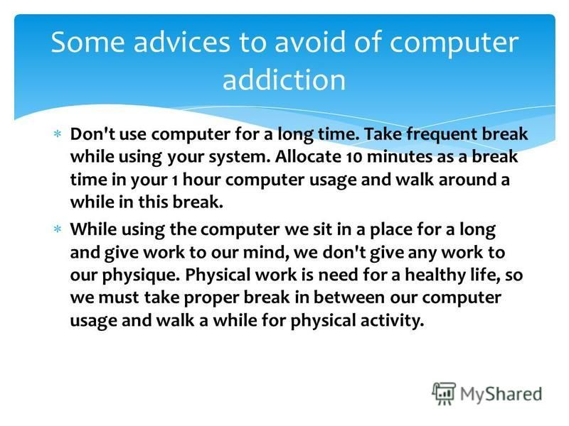 Don't use computer for a long time. Take frequent break while using your system. Allocate 10 minutes as a break time in your 1 hour computer usage and walk around a while in this break. While using the computer we sit in a place for a long and give w