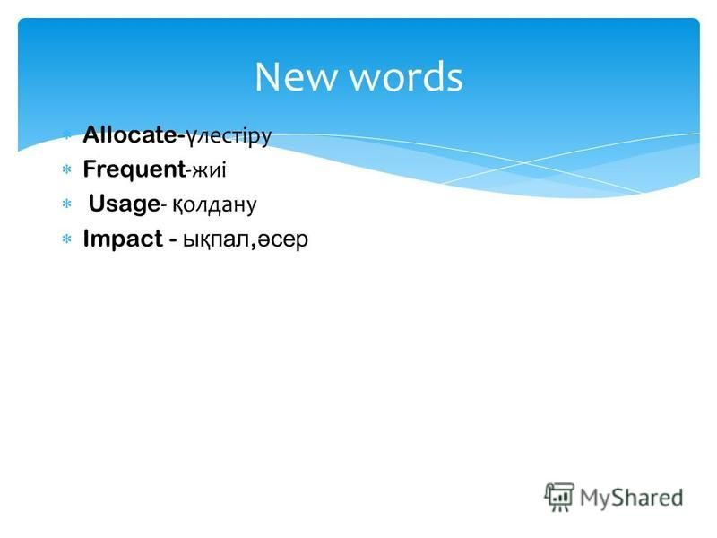 Allocate- ү лестіру Frequent -жиі Usage - қ олдану Impact - ықпал, әсер New words