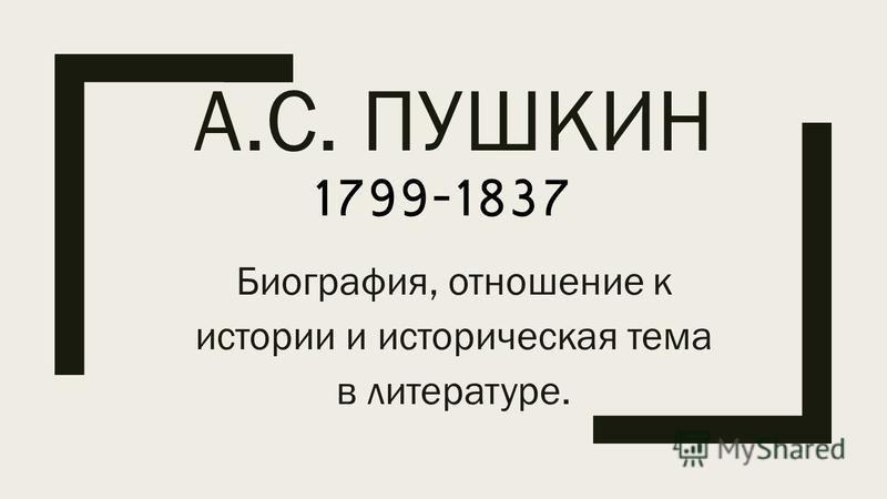 А.С. ПУШКИН Биография, отношение к истории и историческая тема в литературе. 1799-1837