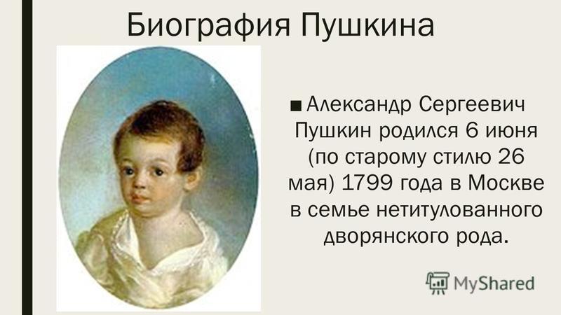 Биография Пушкина Александр Сергеевич Пушкин родился 6 июня (по старому стилю 26 мая) 1799 года в Москве в семье нетитулованного дворянского рода.