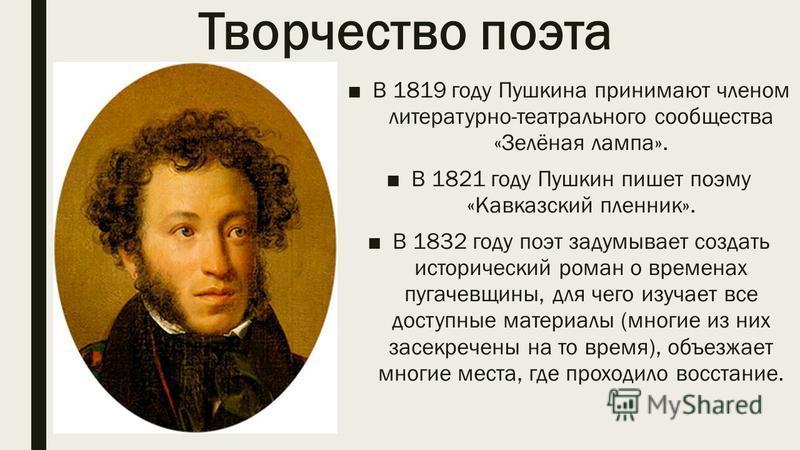 Творчество поэта В 1819 году Пушкина принимают членом литературно-театрального сообщества «Зелёная лампа». В 1821 году Пушкин пишет поэму «Кавказский пленник». В 1832 году поэт задумывает создать исторический роман о временах пугачевщины, для чего из