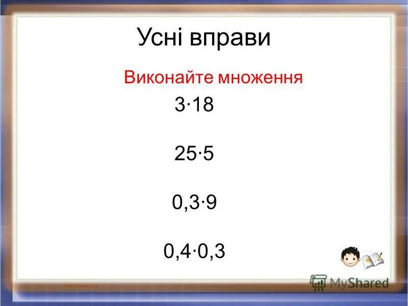 Усні вправи 3·18 25·5 0,3·9 0,4·0,3 Виконайте множення