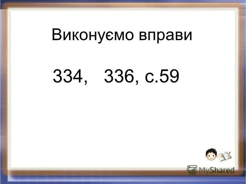 Виконуємо вправи 334, 336, с.59