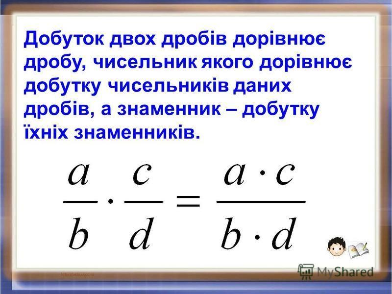 Добуток двох дробів дорівнює дробу, чисельник якого дорівнює добутку чисельників даних дробів, а знаменник – добутку їхніх знаменників.
