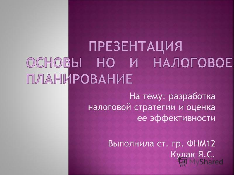 На тему: разработка налоговой стратегии и оценка ее эффективности Выполнила ст. гр. ФНМ12 Кулак Я.С.