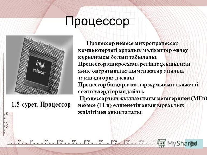 Процессор Процессор немсе микропроцессор компьютердегі орталық мәліметтер өңдеу құрылғысы болып табылады. Процессор микросхема ретінде ұсынылған және оперативті жатымен қатар аналық тақшада орналасады. Процессор бағдарламалар жұмысына қажетті есептеу