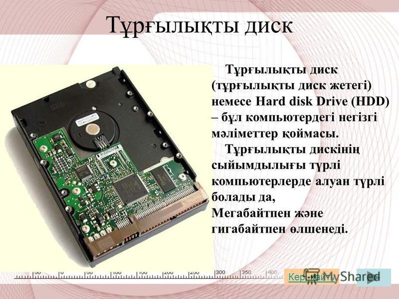 Тұрғылықты диск Тұрғылықты диск (тұрғылықты диск жетегі) немсе Hard disk Drive (HDD) – бұл компьютердегі негізгі мәліметтер қоймасы. Тұрғылықты дискінің сыйымдылығы түрлі компьютерлерде алуан түрлі болады да, Мегабайтпен және гигабайт пен өлшенеді. К