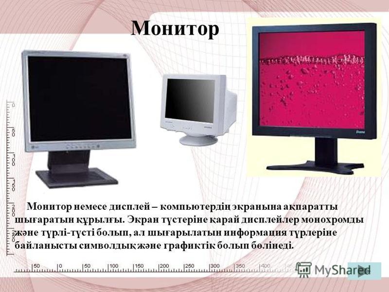 Монитор Монитор немсе дисплей – компьютердің экраны на ақпаратты шығаратын құрылғы. Экран түстеріне қарай дисплейлер монохромды және түрлі-түсті болып, ал шығарылатын информация түрлеріне байланысты символдық және графиктік болып бөлінеді.