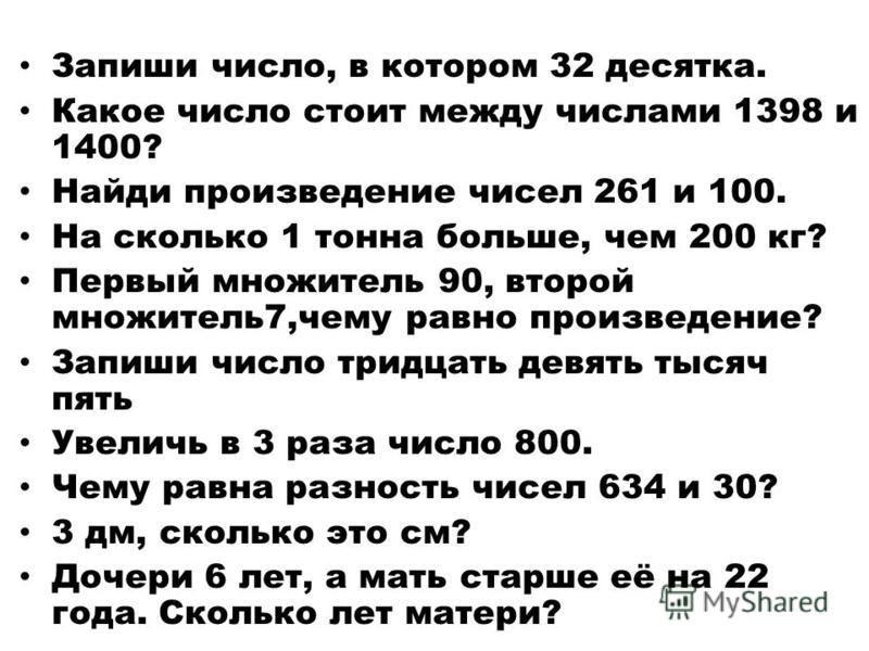 Запиши число, в котором 32 десятка. Какое число стоит между числами 1398 и 1400? Найди произведение чисел 261 и 100. На сколько 1 тонна больше, чем 200 кг? Первый множитель 90, второй множитель 7,чему равно произведение? Запиши число тридцать девять