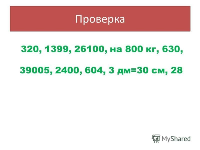 Проверка 320, 1399, 26100, на 800 кг, 630, 39005, 2400, 604, 3 дм=30 см, 28