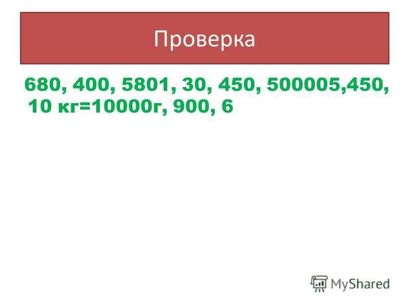 680, 400, 5801, 30, 450, 500005,450, 10 кг=10000 г, 900, 6 Проверка