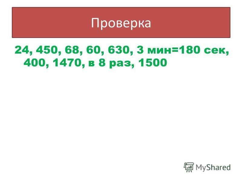 Проверка 24, 450, 68, 60, 630, 3 мин=180 сек, 400, 1470, в 8 раз, 1500