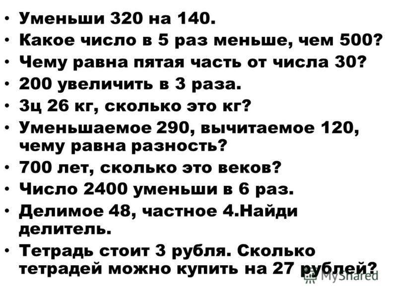 Уменьши 320 на 140. Какое число в 5 раз меньше, чем 500? Чему равна пятая часть от числа 30? 200 увеличить в 3 раза. 3 ц 26 кг, сколько это кг? Уменьшаемое 290, вычитаемое 120, чему равна разность? 700 лет, сколько это веков? Число 2400 уменьши в 6 р