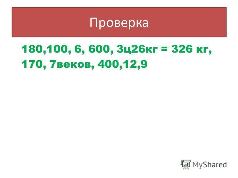 Проверка 180,100, 6, 600, 3 ц 26 кг = 326 кг, 170, 7 веков, 400,12,9