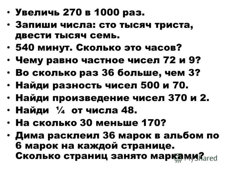 Увеличь 270 в 1000 раз. Запиши числа: сто тысяч триста, двести тысяч семь. 540 минут. Сколько это часов? Чему равно частное чисел 72 и 9? Во сколько раз 36 больше, чем 3? Найди разность чисел 500 и 70. Найди произведение чисел 370 и 2. Найди ¼ от чис