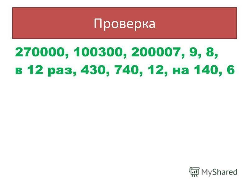 Проверка 270000, 100300, 200007, 9, 8, в 12 раз, 430, 740, 12, на 140, 6