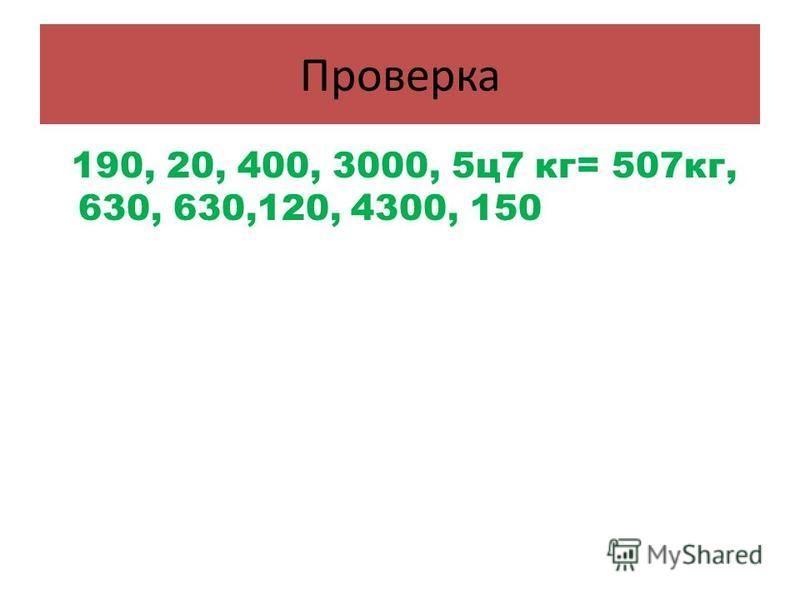 Проверка 190, 20, 400, 3000, 5 ц 7 кг= 507 кг, 630, 630,120, 4300, 150