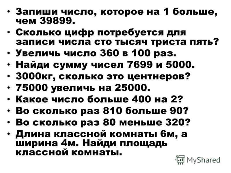 Запиши число, которое на 1 больше, чем 39899. Сколько цифр потребуется для записи числа сто тысяч триста пять? Увеличь число 360 в 100 раз. Найди сумму чисел 7699 и 5000. 3000 кг, сколько это центнеров? 75000 увеличь на 25000. Какое число больше 400
