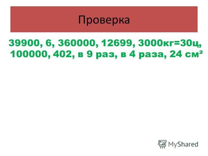 Проверка 39900, 6, 360000, 12699, 3000 кг=30 ц, 100000, 402, в 9 раз, в 4 раза, 24 см²