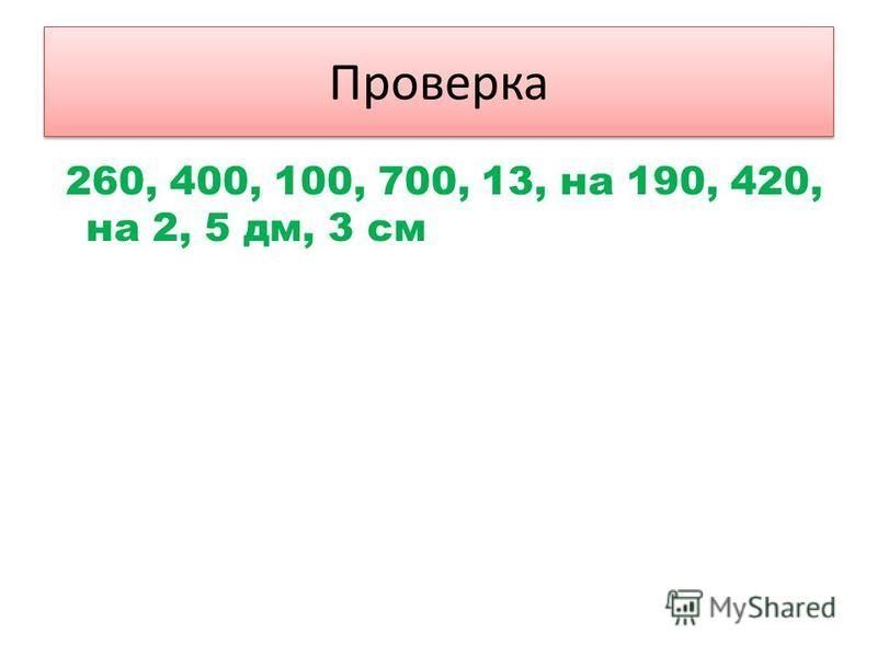 Проверка 260, 400, 100, 700, 13, на 190, 420, на 2, 5 дм, 3 см