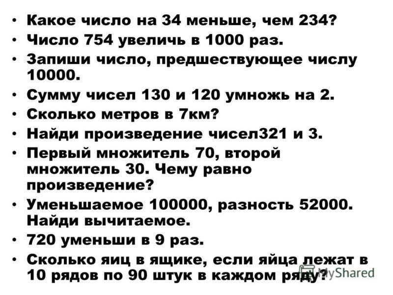 Какое число на 34 меньше, чем 234? Число 754 увеличь в 1000 раз. Запиши число, предшествующее числу 10000. Сумму чисел 130 и 120 умножь на 2. Сколько метров в 7 км? Найди произведение чисел 321 и 3. Первый множитель 70, второй множитель 30. Чему равн