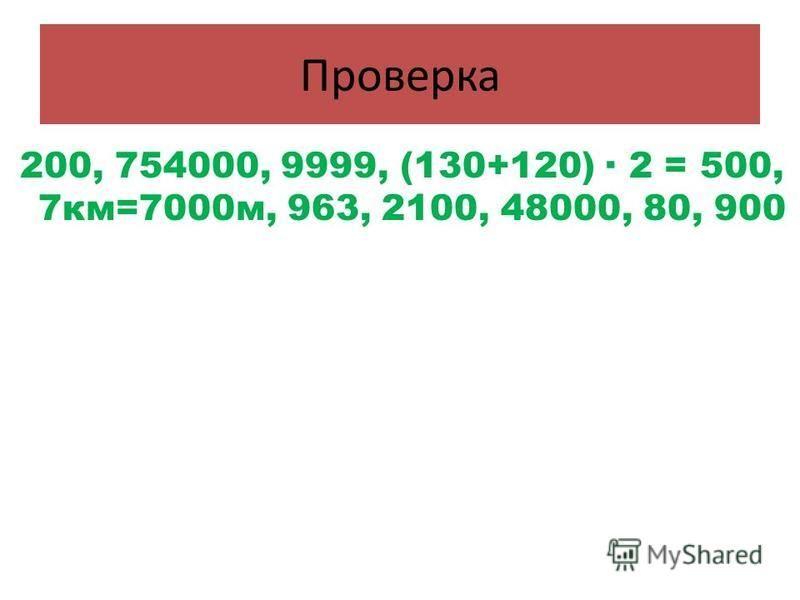 Проверка 200, 754000, 9999, (130+120) · 2 = 500, 7 км=7000 м, 963, 2100, 48000, 80, 900