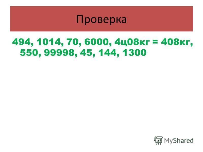 Проверка 494, 1014, 70, 6000, 4 ц 08 кг = 408 кг, 550, 99998, 45, 144, 1300