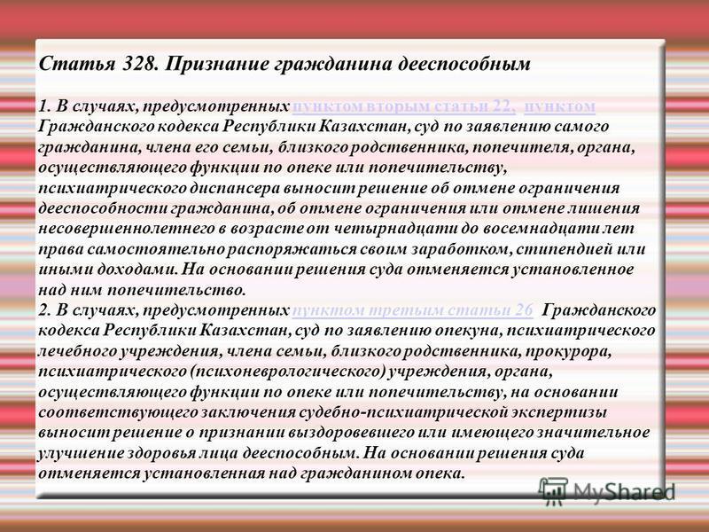 Статья 328. Признание гражданина дееспособным 1. В случаях, предусмотренных пунктом вторым статьи 22, пунктом Гражданского кодекса Республики Казахстан, суд по заявлению самого гражданина, члена его семьи, близкого родственника, попечителя, органа, о