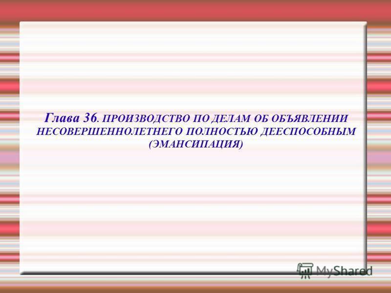 Глава 36. ПРОИЗВОДСТВО ПО ДЕЛАМ ОБ ОБЪЯВЛЕНИИ НЕСОВЕРШЕННОЛЕТНЕГО ПОЛНОСТЬЮ ДЕЕСПОСОБНЫМ (ЭМАНСИПАЦИЯ)