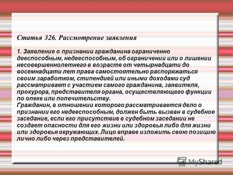 Статья 326. Рассмотрение заявления 1. Заявление о признании гражданина ограниченно дееспособным, недееспособным, об ограничении или о лишении несовершеннолетнего в возрасте от четырнадцати до восемнадцати лет права самостоятельно распоряжаться своим