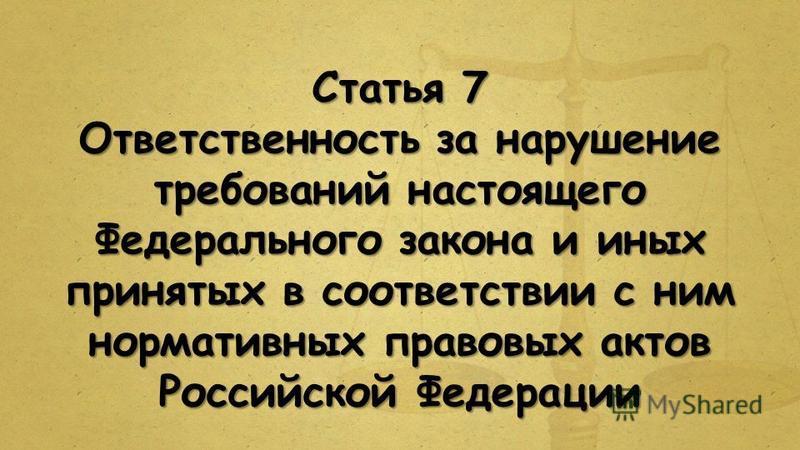 Статья 7 Ответственность за нарушение требований настоящего Федерального закона и иных принятых в соответствии с ним нормативных правовых актов Российской Федерации