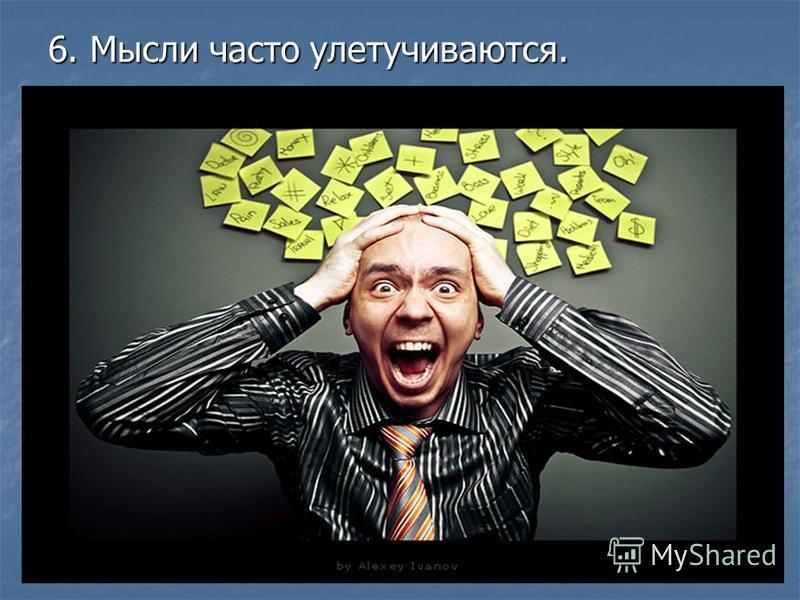 6. Мысли часто улетучиваются.