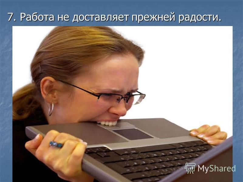 7. Работа не доставляет прежней радости.