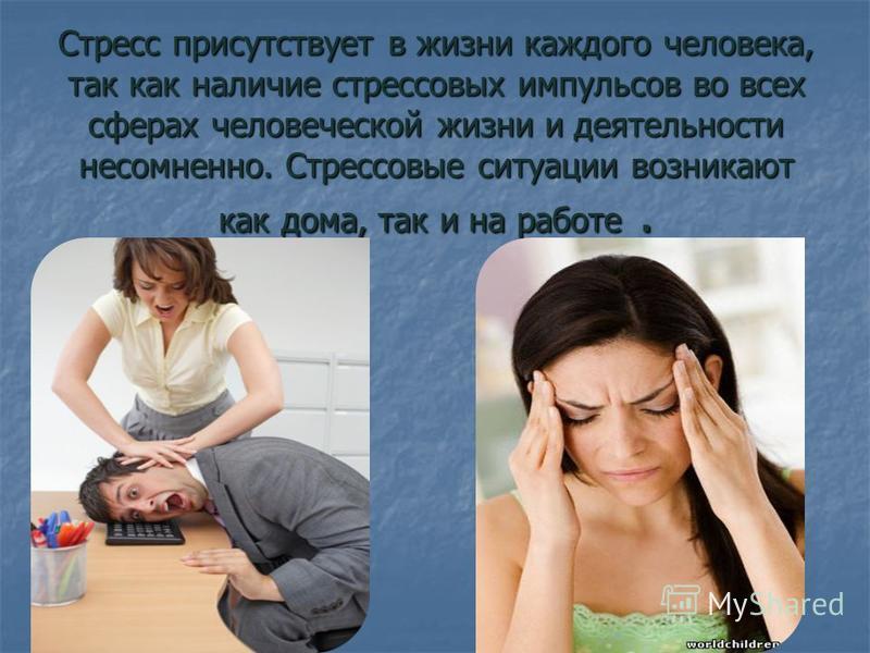 Стресс присутствует в жизни каждого человека, так как наличие стрессовых импульсов во всех сферах человеческой жизни и деятельности несомненно. Стрессовые ситуации возникают как дома, так и на работе.