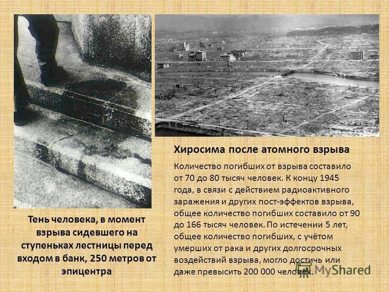 Тень человека, в момент взрыва сидевшего на ступеньках лестницы перед входом в банк, 250 метров от эпицентра Хиросима после атомного взрыва Количество погибших от взрыва составило от 70 до 80 тысяч человек. К концу 1945 года, в связи с действием ради