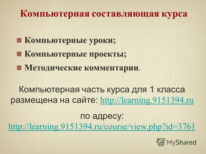 Компьютерная составляющая курса Компьютерные уроки; Компьютерные проекты; Методические комментарии. Компьютерная часть курса для 1 класса размещена на сайте: http://learning.9151394. ru http://learning.9151394. ru по адресу: http://learning.9151394.r